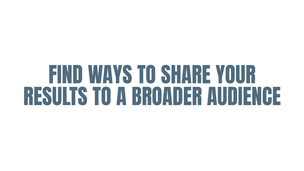 FIND WAYS TO SHARE YOUR RESULTS TO A BROADER AU...