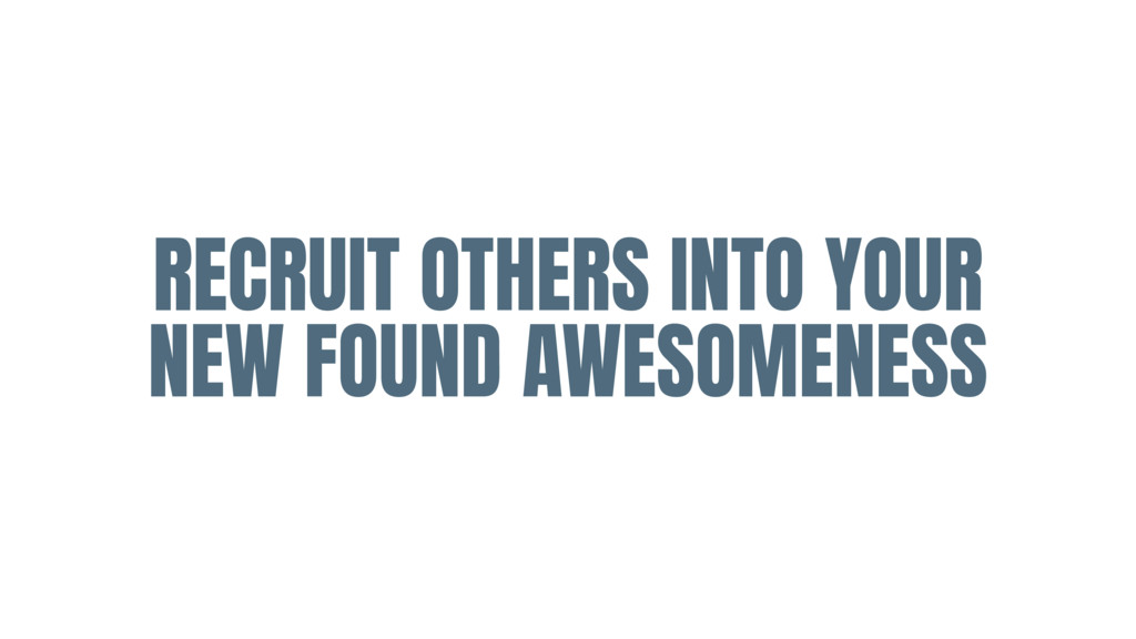 RECRUIT OTHERS INTO YOUR NEW FOUND AWESOMENESS