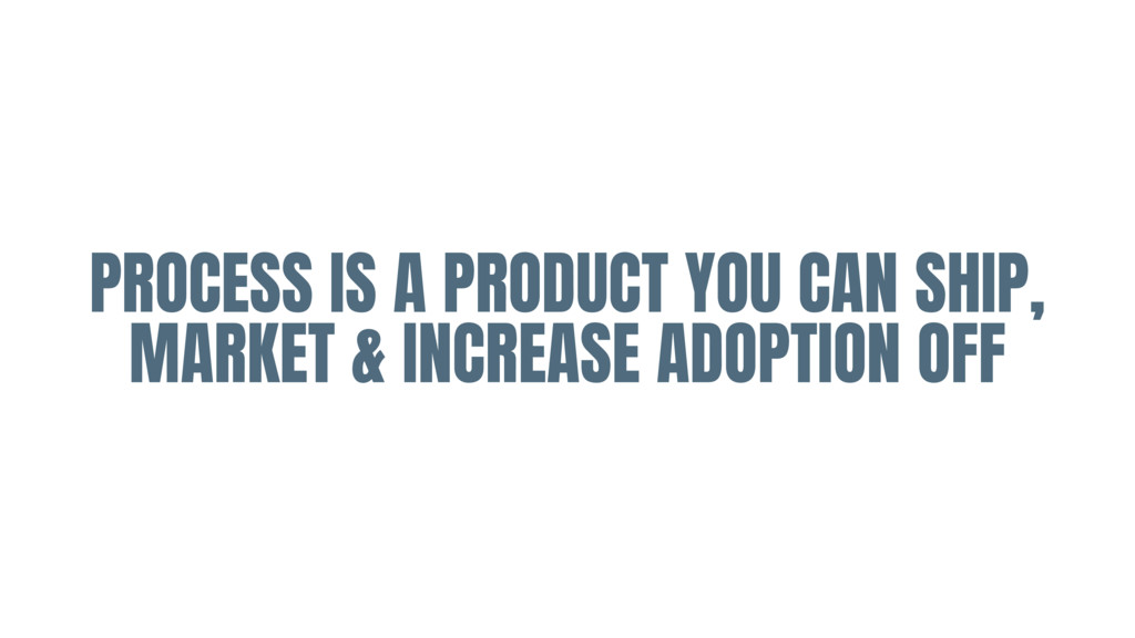 PROCESS IS A PRODUCT YOU CAN SHIP, MARKET & INC...