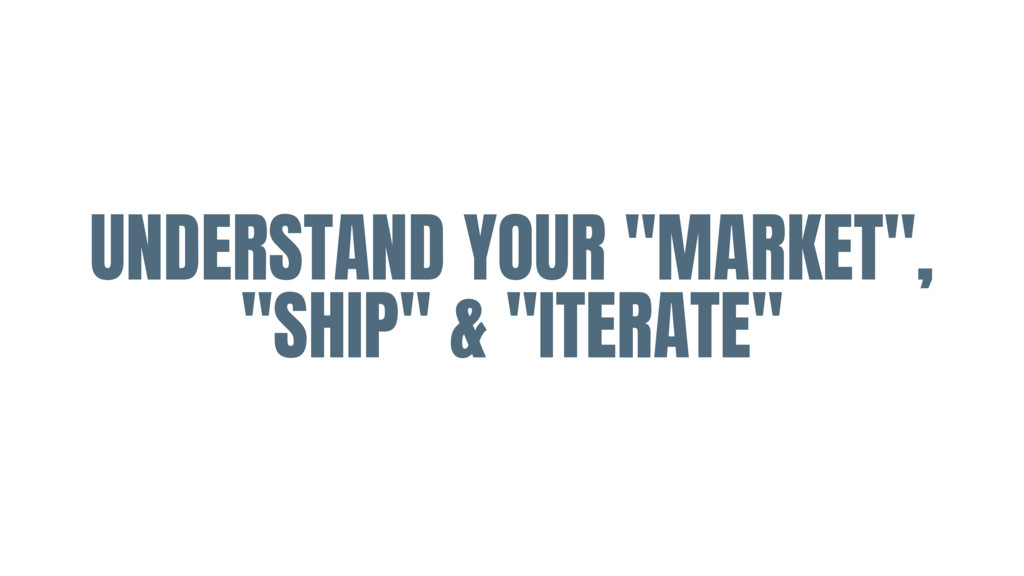 """UNDERSTAND YOUR """"MARKET"""", """"SHIP"""" & """"ITERATE"""""""