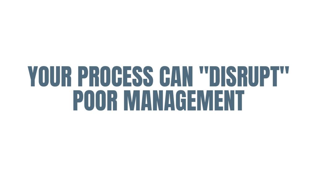 """YOUR PROCESS CAN """"DISRUPT"""" POOR MANAGEMENT"""