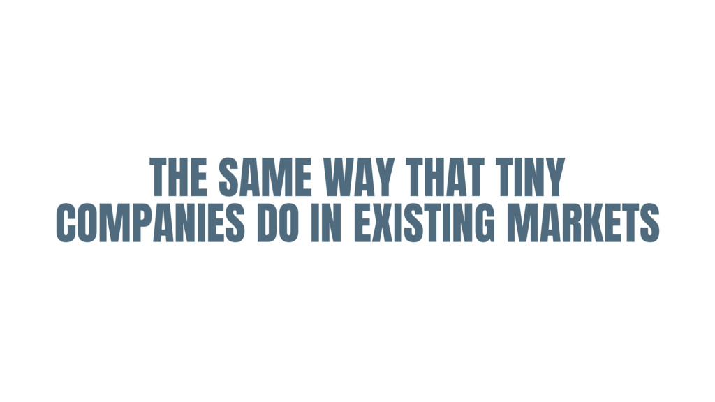 THE SAME WAY THAT TINY COMPANIES DO IN EXISTING...