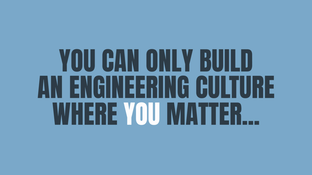 YOU CAN ONLY BUILD  AN ENGINEERING CULTURE WHER...
