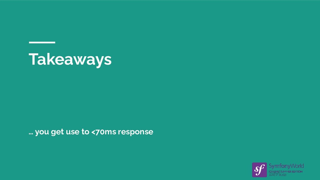Takeaways … you get use to <70ms response