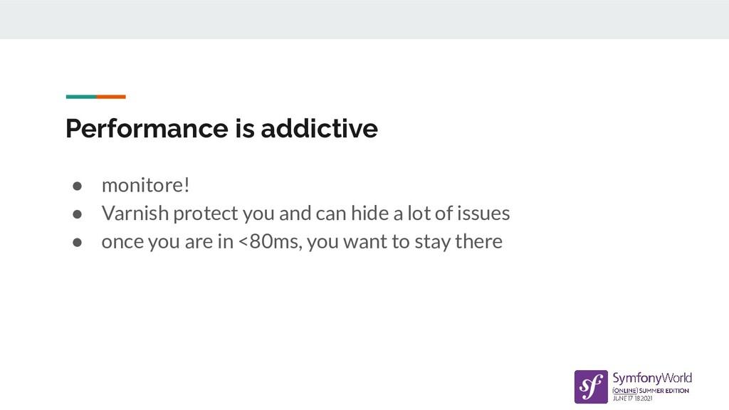 Performance is addictive ● monitore! ● Varnish ...