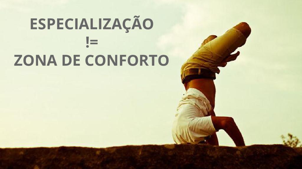 ESPECIALIZAÇÃO != ZONA DE CONFORTO