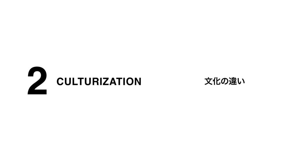 CULTURIZATION 2 จԽͷҧ͍