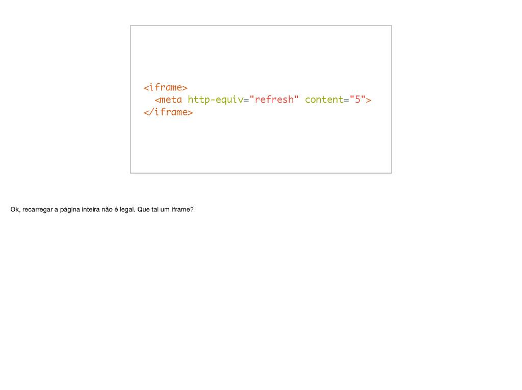 "<iframe> <meta http-equiv=""refresh"" content=""5""..."