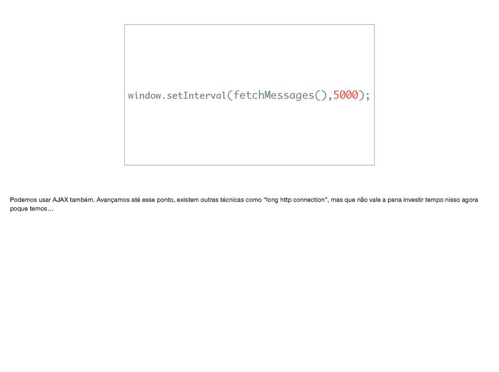 window.setInterval(fetchMessages(),5000); Podem...