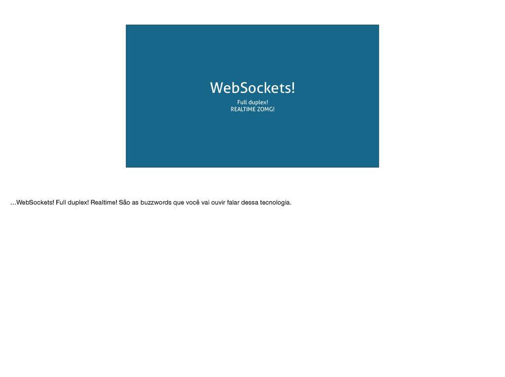 WebSockets! Full duplex! REALTIME ZOMG! …WebSoc...