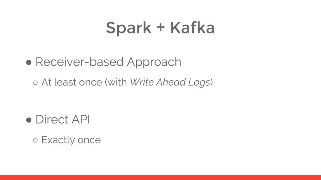 Spark + Kafka ● Receiver-based Approach ○ At le...