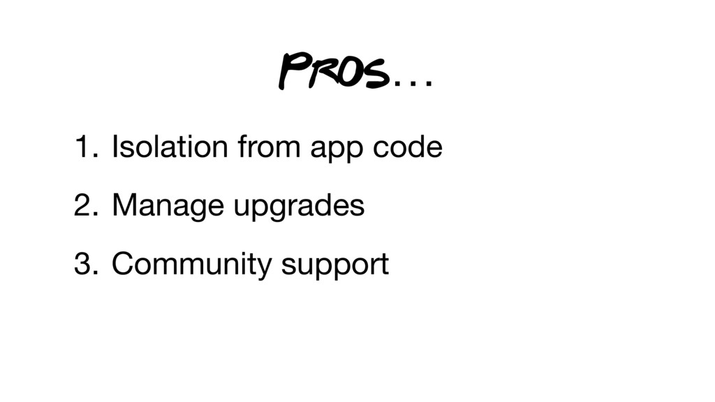 1. Isolation from app code  2. Manage upgrades ...