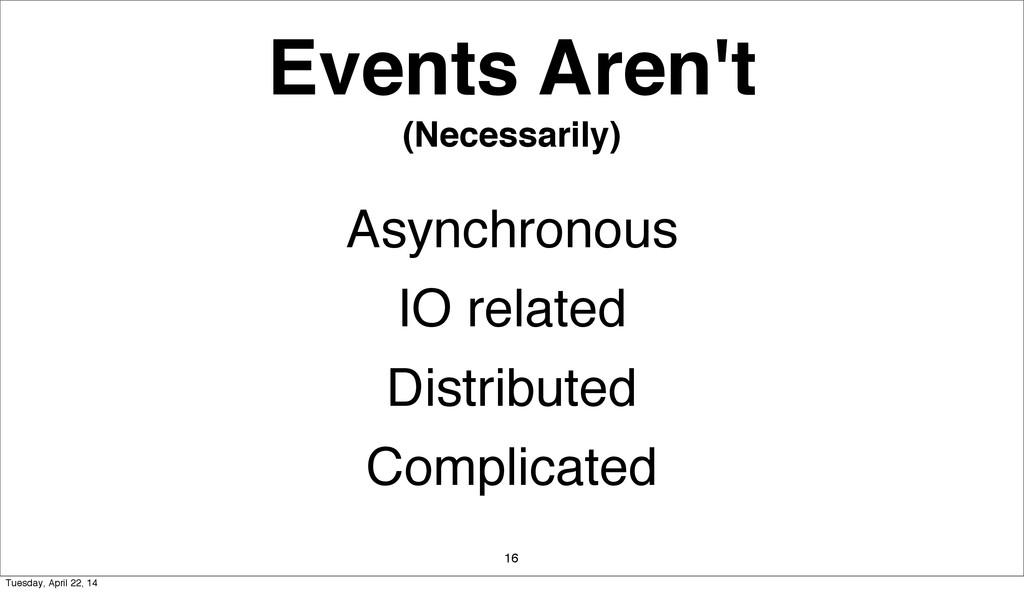 Events Aren't (Necessarily) 16 Asynchronous IO ...