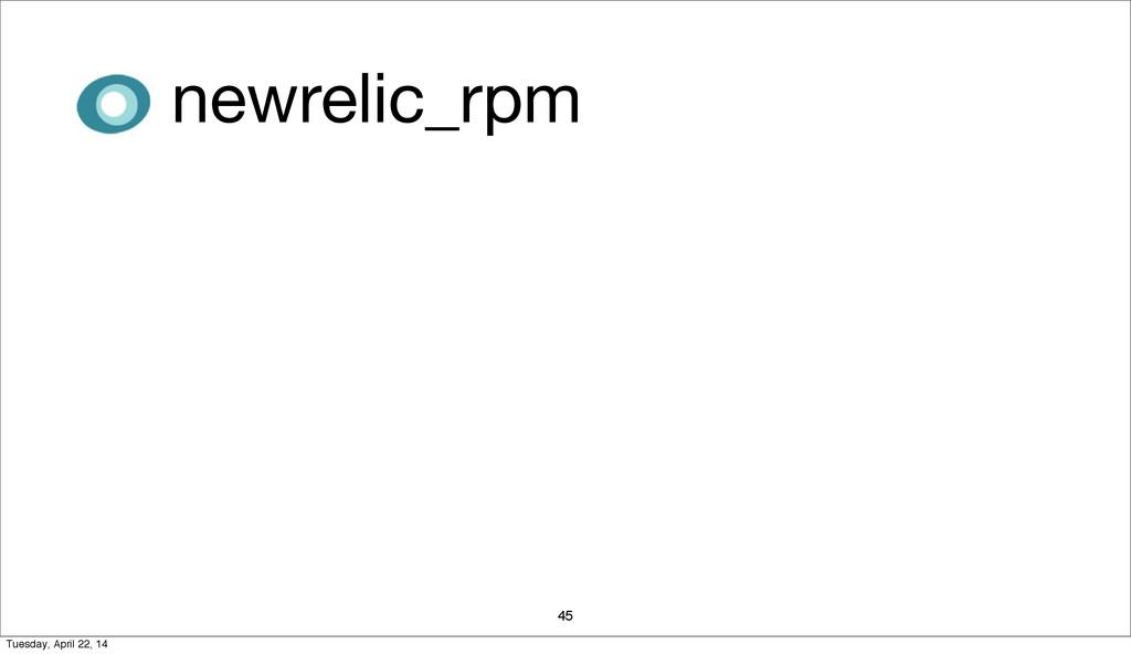 45 newrelic_rpm Tuesday, April 22, 14