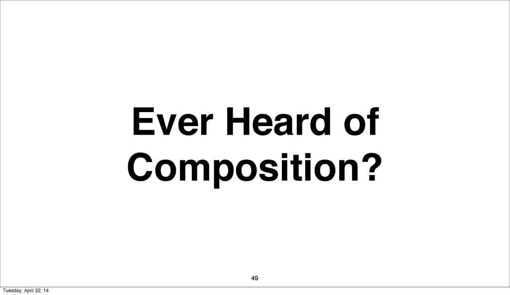 Ever Heard of Composition? 49 Tuesday, April 22...