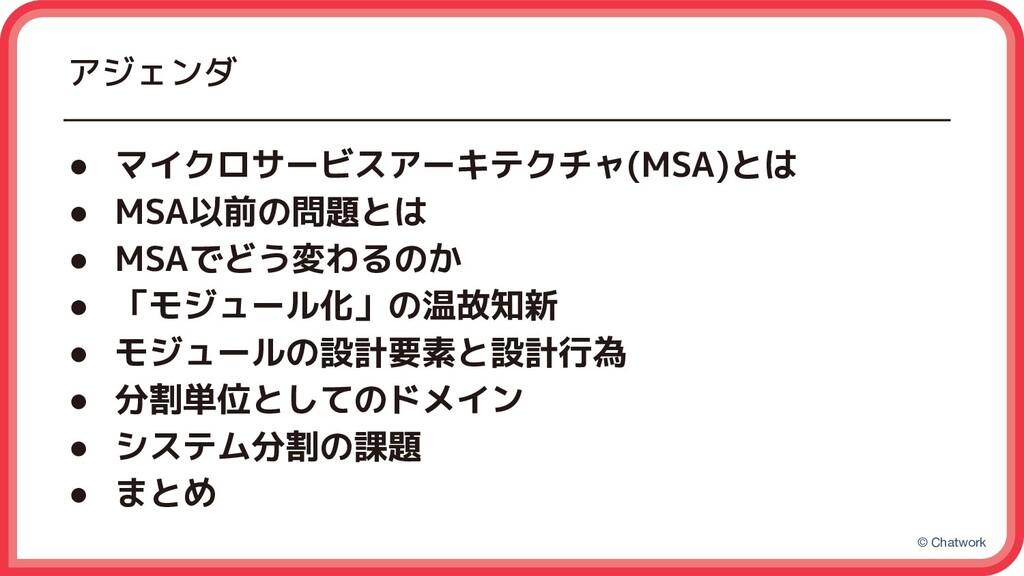 © Chatwork アジェンダ ● マイクロサービスアーキテクチャ(MSA)とは ● MSA...