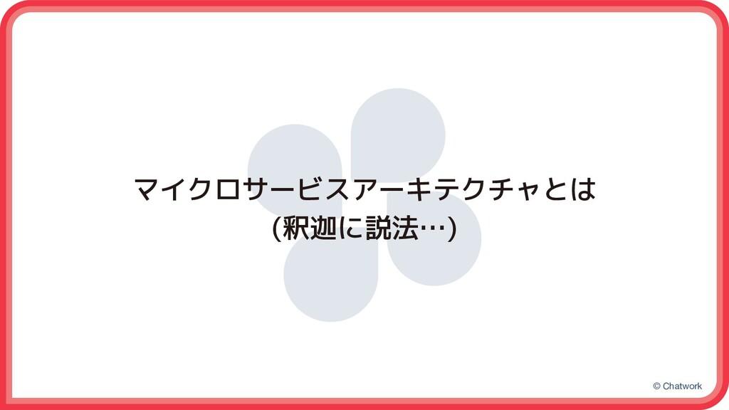 © Chatwork マイクロサービスアーキテクチャとは (釈迦に説法…)