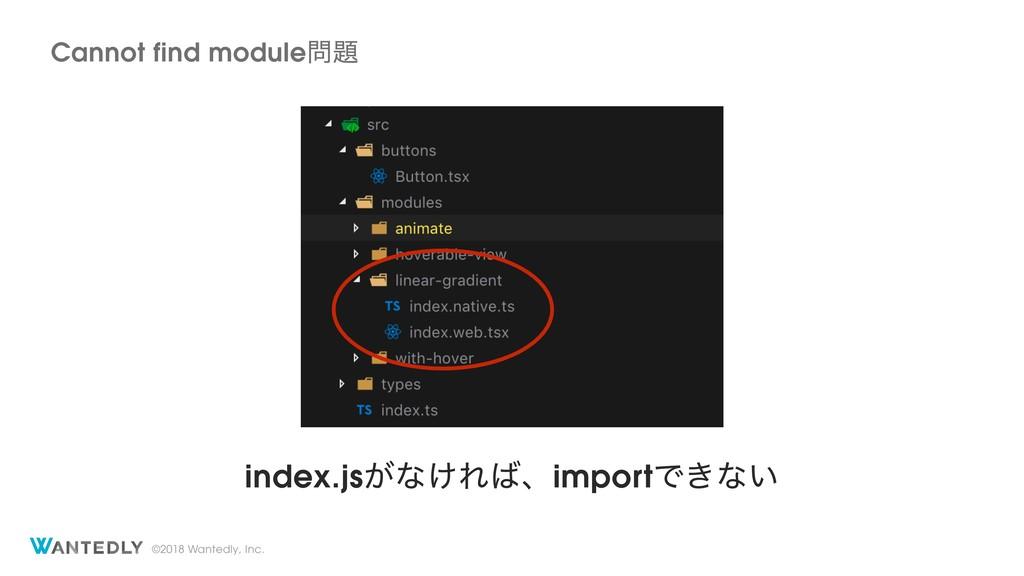 ©2018 Wantedly, Inc. index.js͕ͳ͚ΕɺimportͰ͖ͳ͍ C...