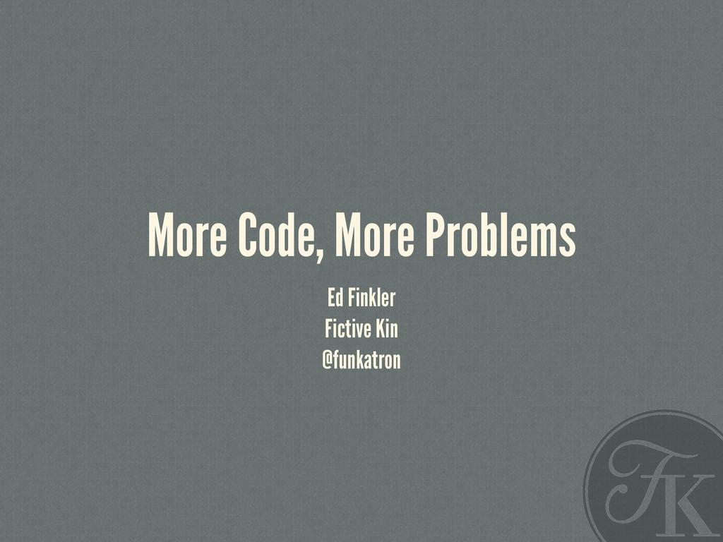 More Code, More Problems Ed Finkler Fictive Kin...