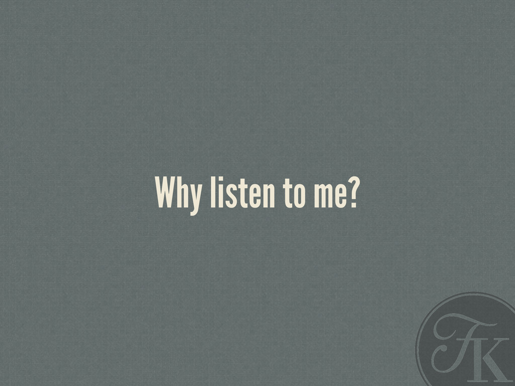 Why listen to me?