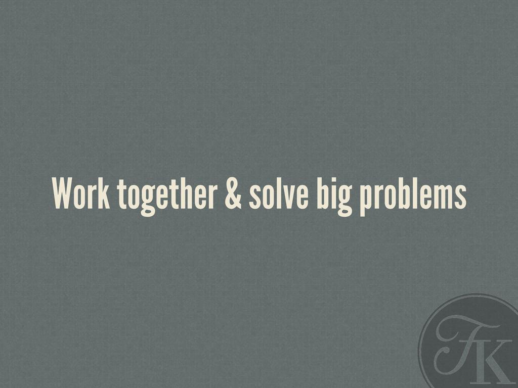 Work together & solve big problems
