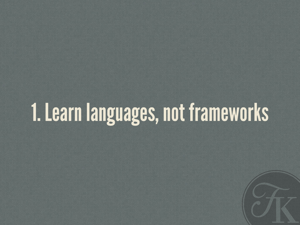 1. Learn languages, not frameworks