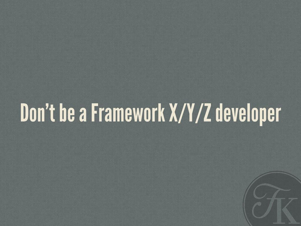 Don't be a Framework X/Y/Z developer