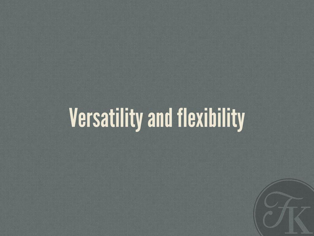 Versatility and flexibility