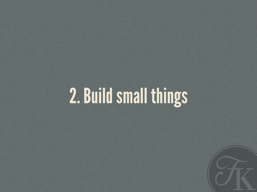 2. Build small things