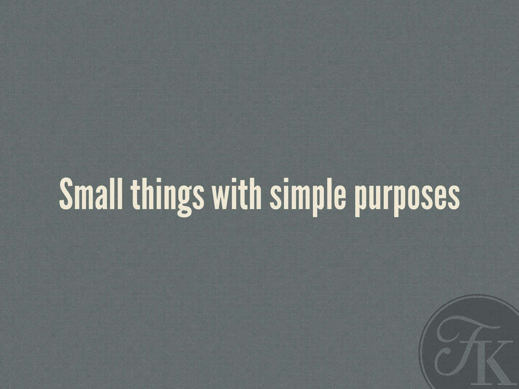 Small things with simple purposes