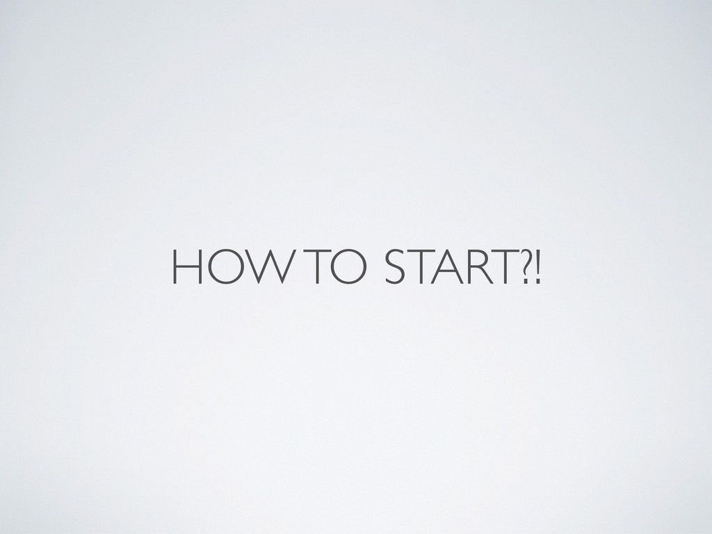 HOW TO START?!