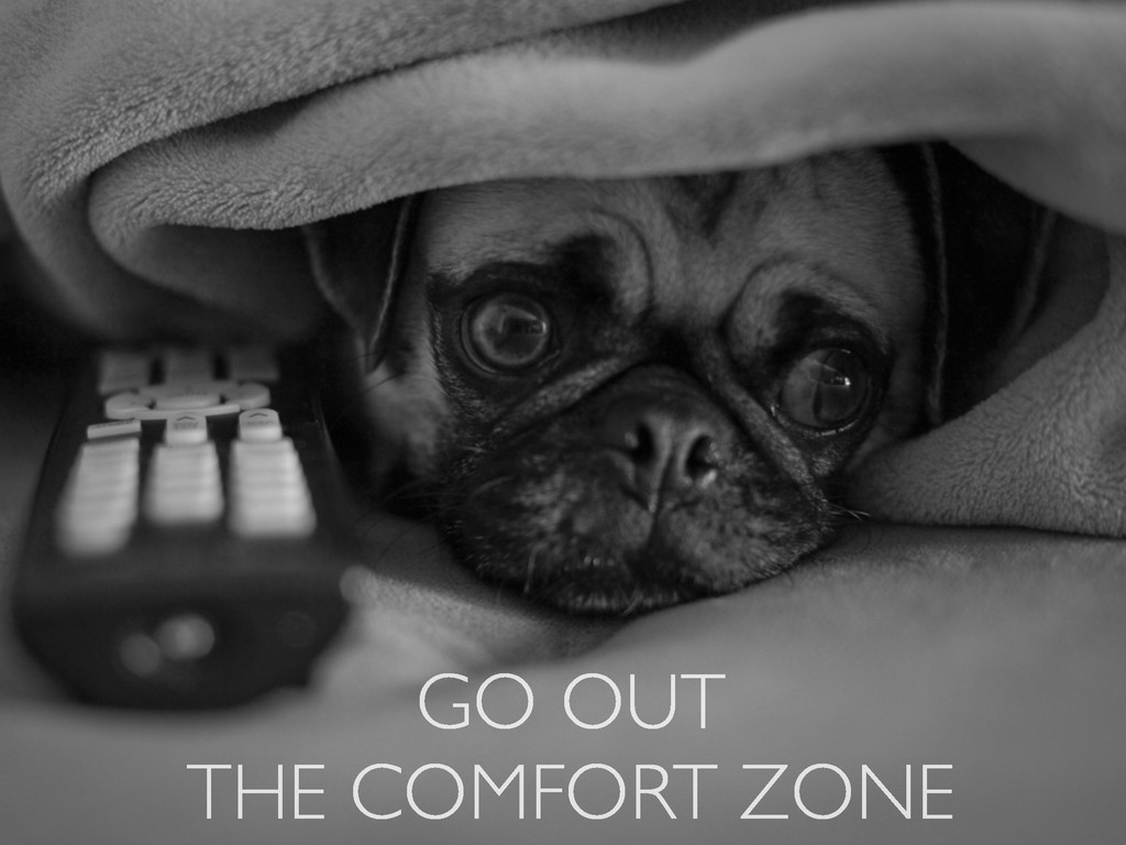 GO OUT  THE COMFORT ZONE