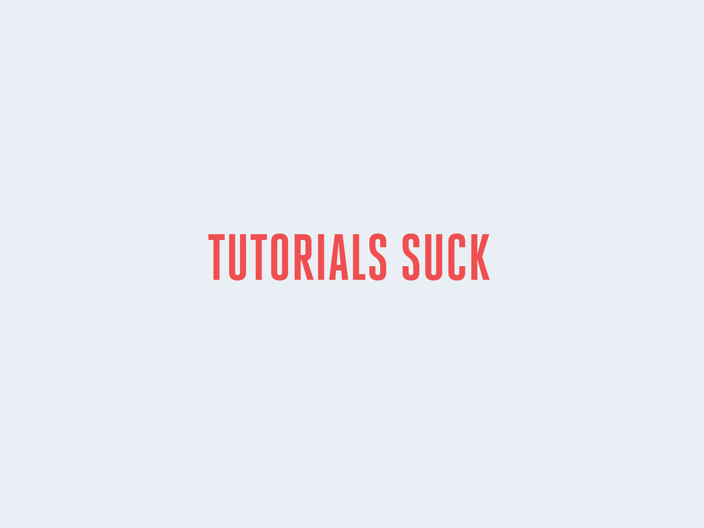 TUTORIALS SUCK
