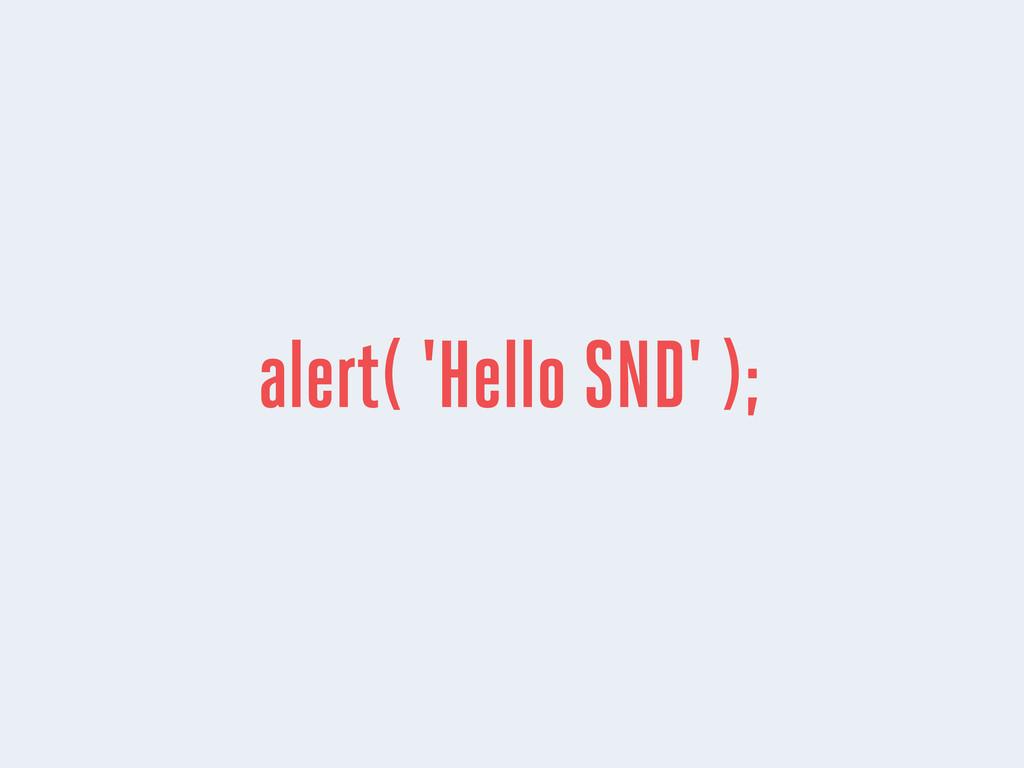 alert( 'Hello SND' );