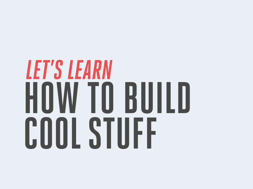 LET'S LEARN HOW TO BUILD COOL STUFF