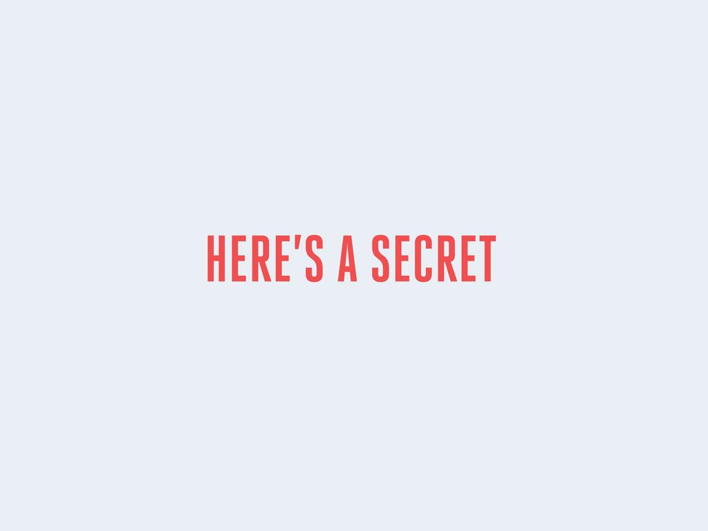 HERE'S A SECRET