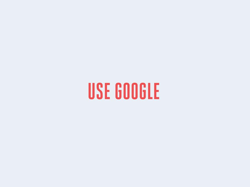USE GOOGLE