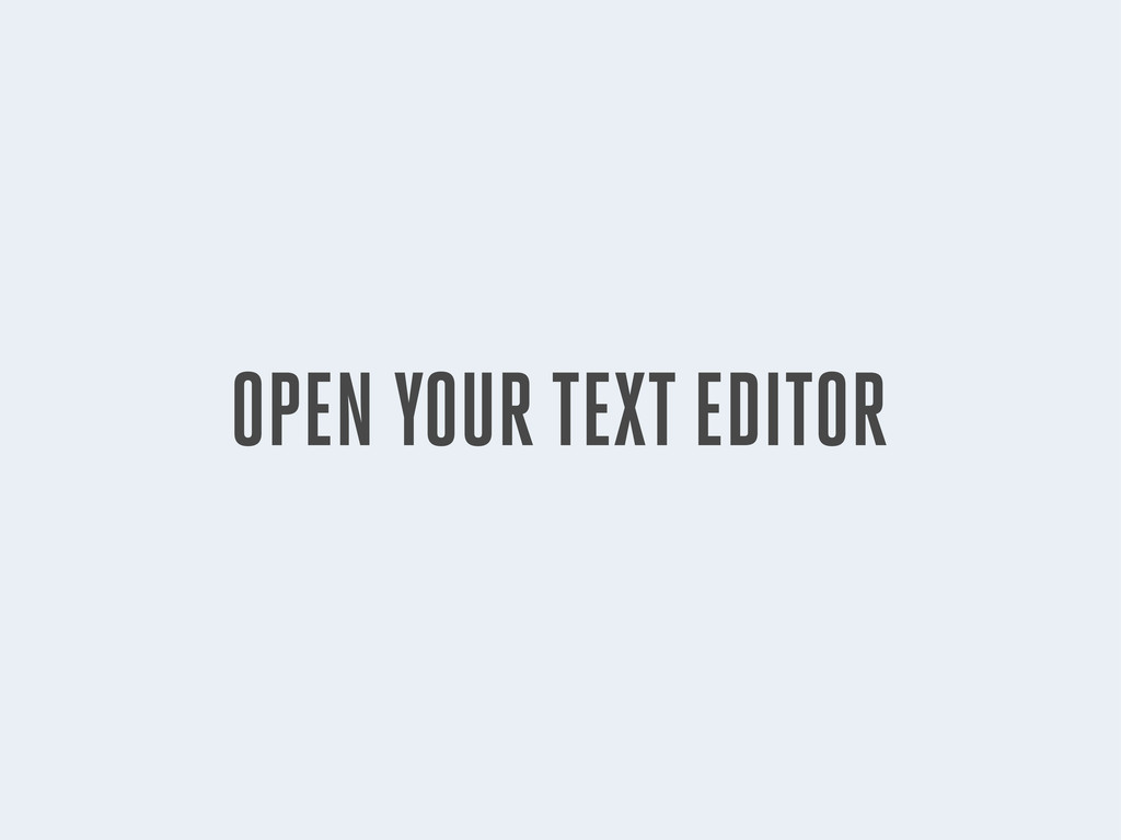 OPEN YOUR TEXT EDITOR