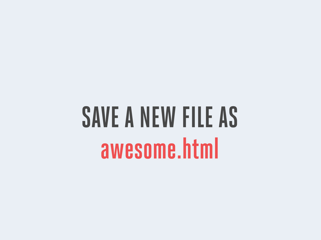 SAVE A NEW FILE AS awesome.html
