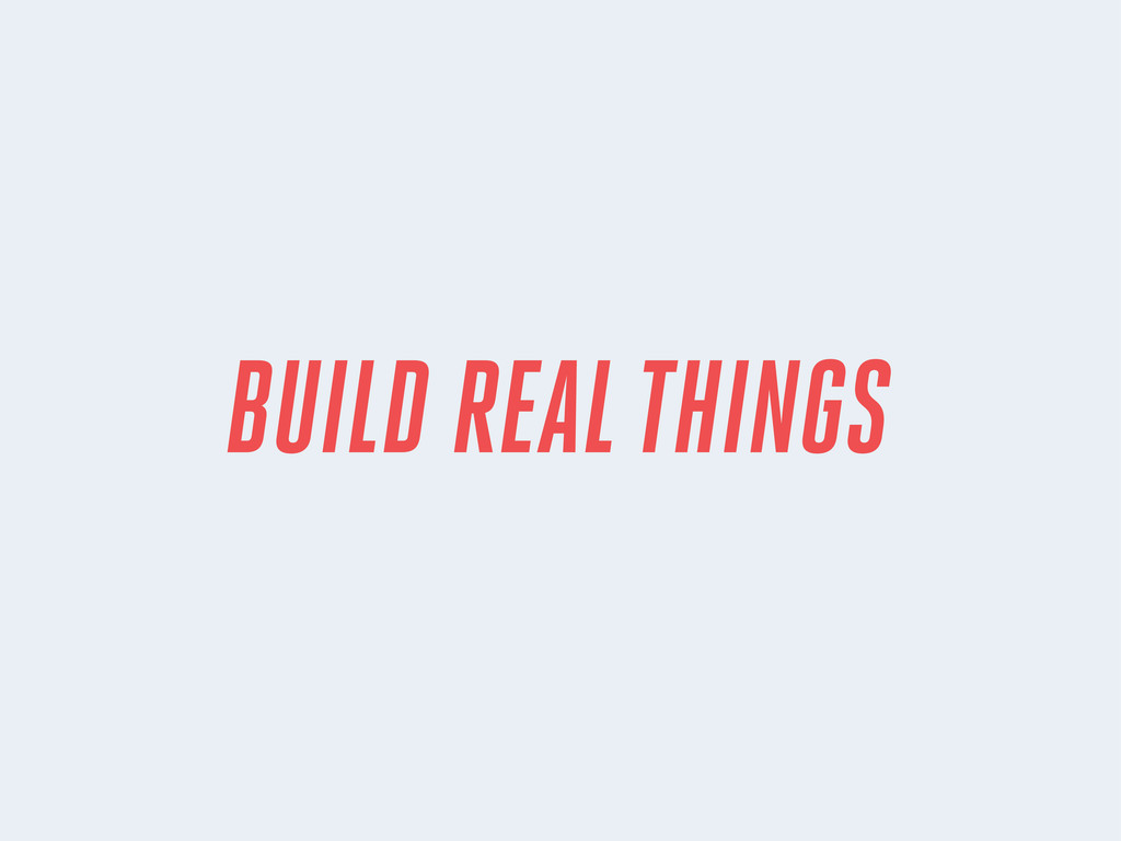 BUILD REAL THINGS