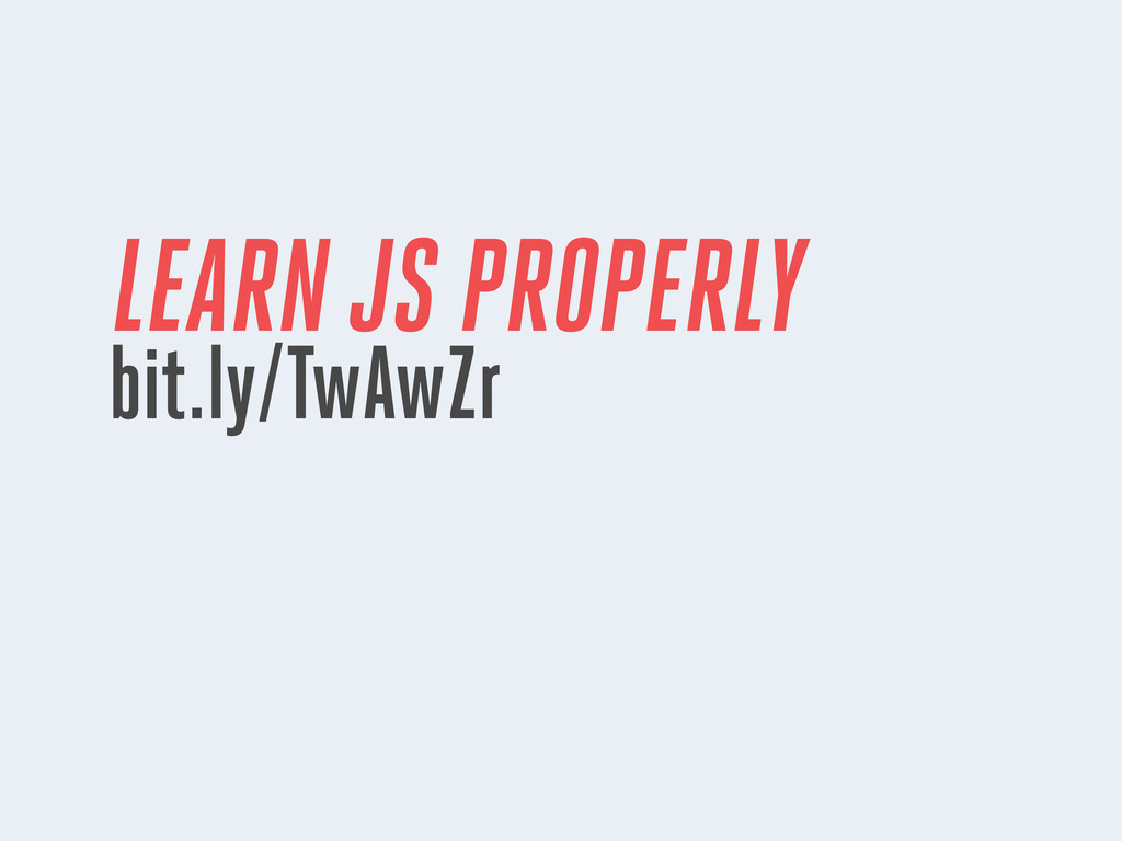LEARN JS PROPERLY bit.ly/TwAwZr
