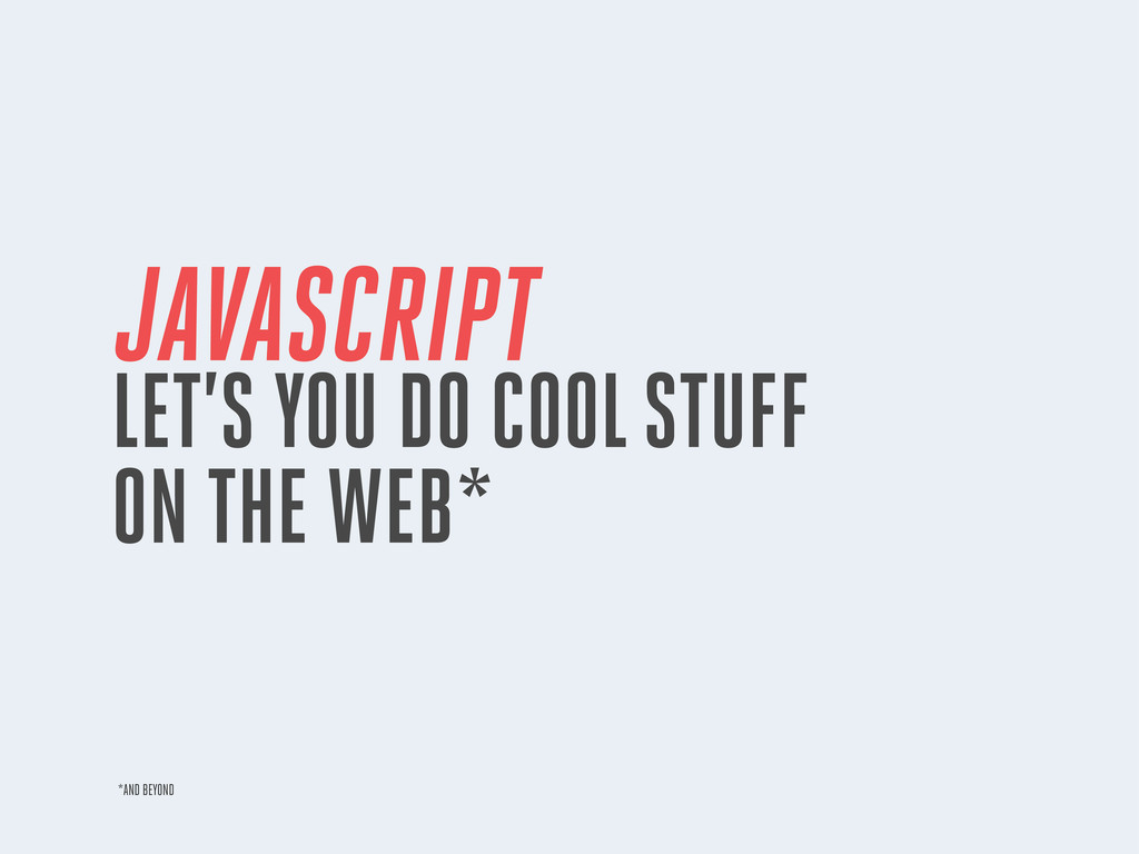 JAVASCRIPT LET'S YOU DO COOL STUFF ON THE WEB* ...