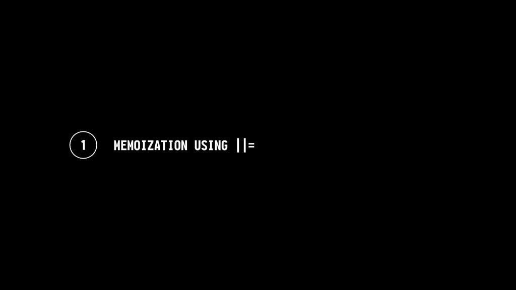 1 MEMOIZATION USING ||=