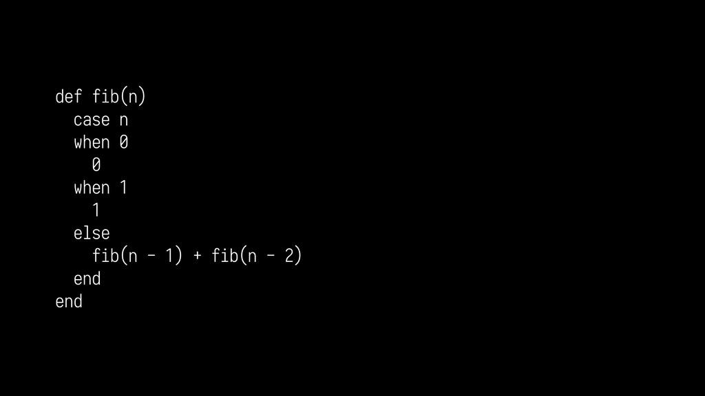 def fib(n) case n when 0 0 when 1 1 else fib(n ...