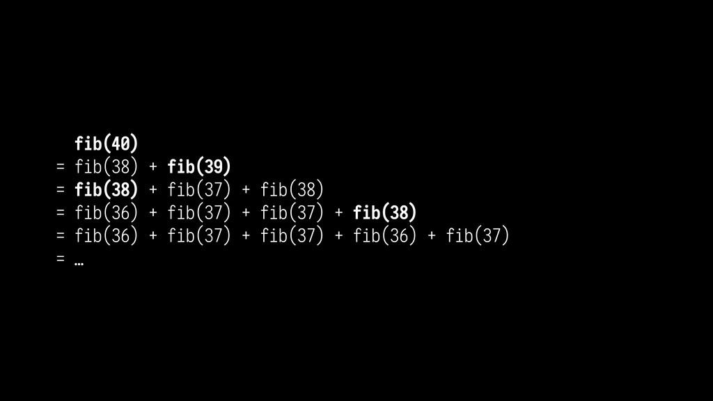 fib(40) = fib(38) + fib(39) = fib(38) + fib(37)...
