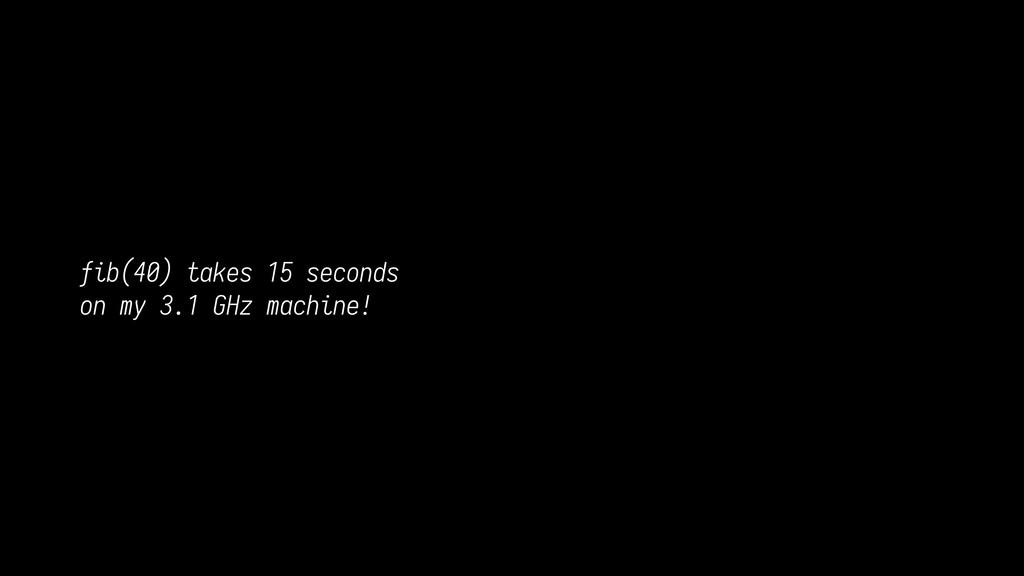 fib(40) takes 15 seconds on my 3.1 GHz machine!