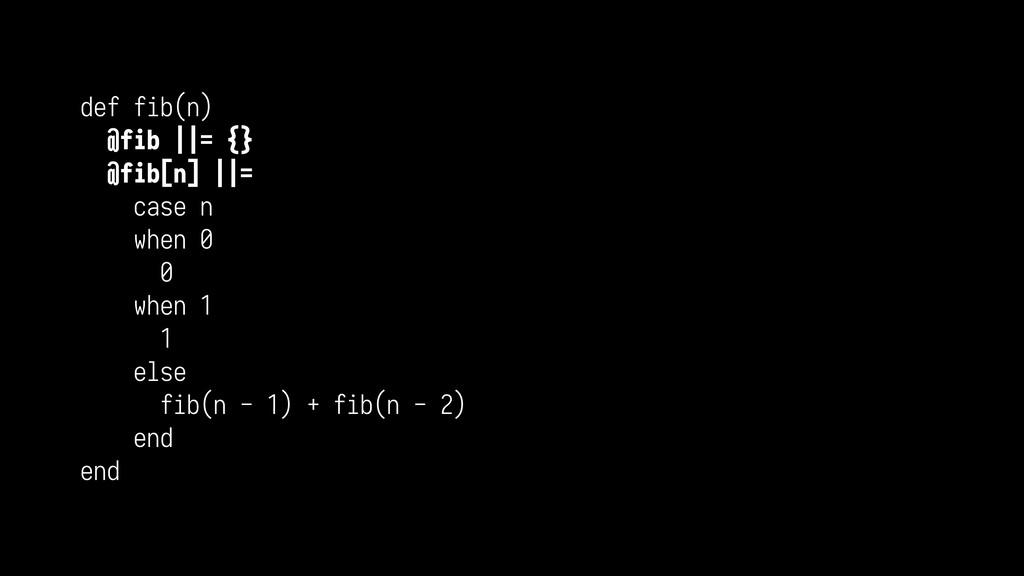 def fib(n) @fib ||= {} @fib[n] ||= case n when ...