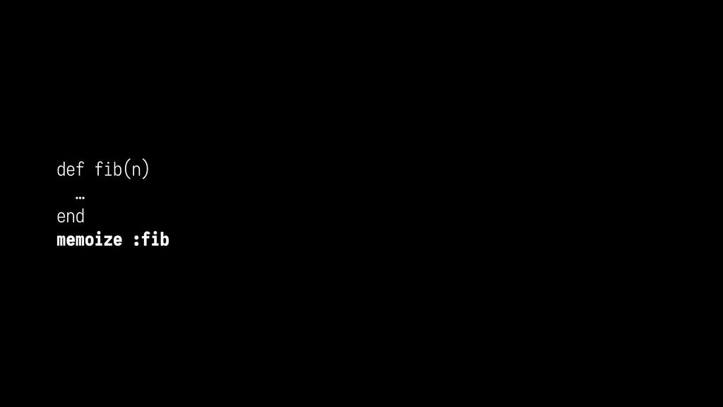 def fib(n) … end memoize :fib