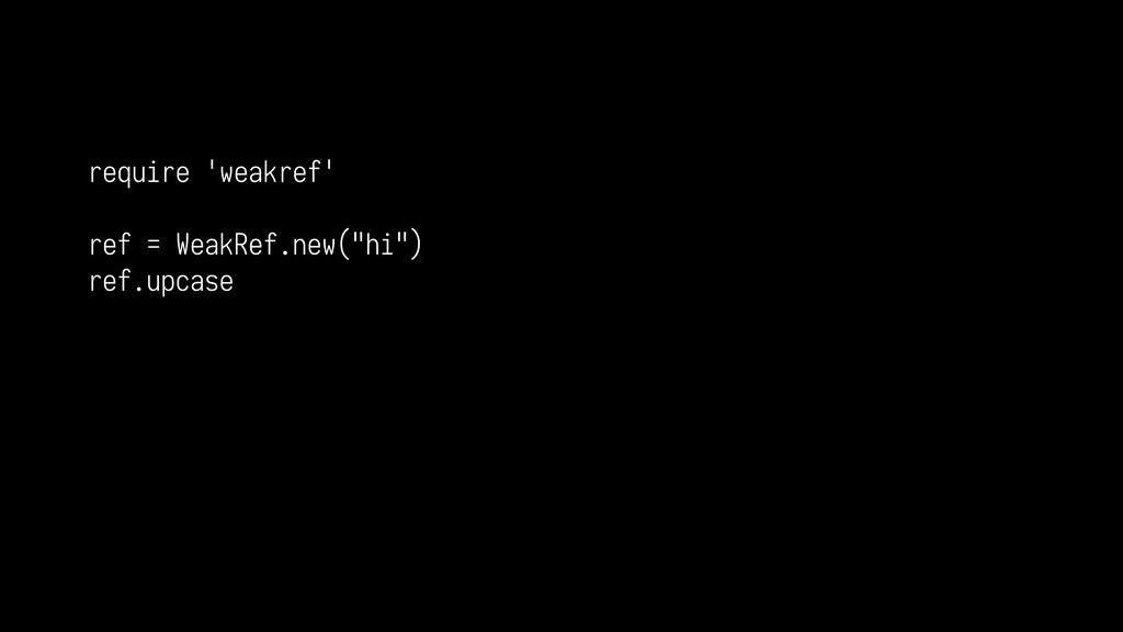 "require 'weakref'  ref = WeakRef.new(""hi"") r..."