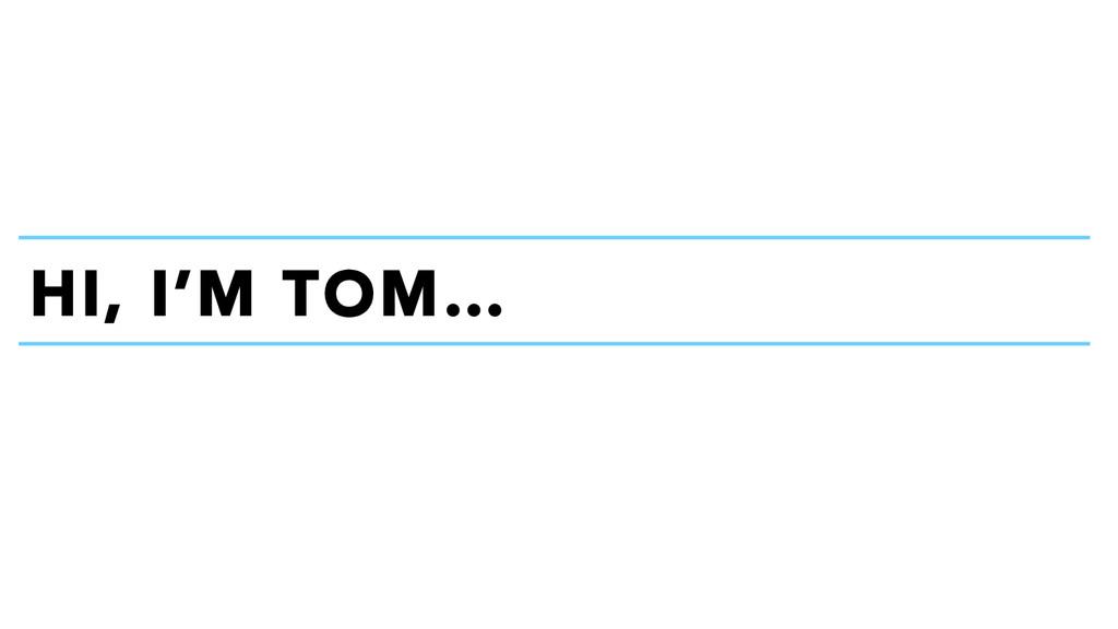HI, I'M TOM…